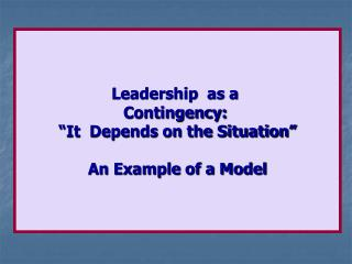 "Leadership  as a  Contingency:  ""It  Depends on the Situation"" An Example of a Model"
