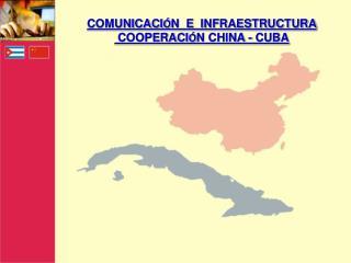 COMUNICACI Ó N  E  INFRAESTRUCTURA  COOPERACI Ó N CHINA - CUBA