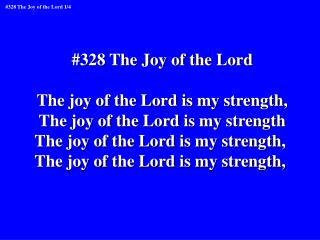 #328 The Joy of the Lord The joy of the Lord is my strength, The joy of the Lord is my strength