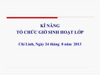 KĨ NĂNG  TỔ CHỨC GIỜ SINH HOẠT LỚP Chí Linh, Ngày 24 tháng  8 năm  2013