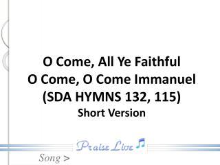 O Come, All Ye Faithful O Come, O Come Immanuel (SDA HYMNS 132, 115) Short Version