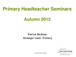 Primary Headteacher Seminars Autumn 2013