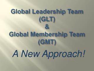Global Leadership Team (GLT) & Global Membership Team (GMT)