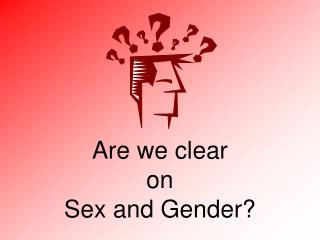 Are we clear  on  Sex and Gender?