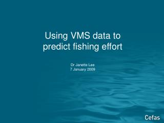 Using VMS data to  predict fishing effort Dr Janette Lee 7 January 2009