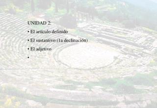 UNIDAD 2:  El artículo definido  El sustantivo (1a declinación)  El adjetivo