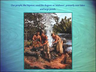 Our people, the Nipmuc, used the dugout, or 'mishoon', primarily over lakes and large ponds.