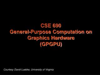 CSE 690 General-Purpose Computation on Graphics Hardware (GPGPU)