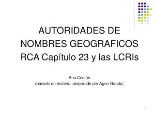 AUTORIDADES DE NOMBRES GEOGRAFICOS RCA Capítulo 23 y las LCRIs Ana Cristán
