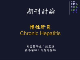 慢性肝炎 Chronic Hepatitis 見習醫學生:蘇宸熲 指導醫師:阮應旭醫師