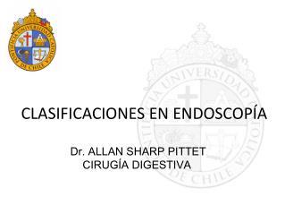 CLASIFICACIONES EN ENDOSCOPÍA Dr. ALLAN SHARP PITTET     CIRUGÍA DIGESTIVA