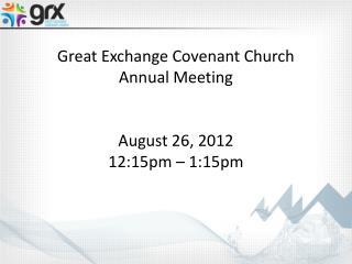 Great Exchange Covenant Church Annual Meeting August 26, 2012 12:15pm – 1:15pm
