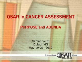 QSAR  in  Cancer Assessment Purpose  and  Agenda G ilman  Veith Duluth MN May 19-21, 2010