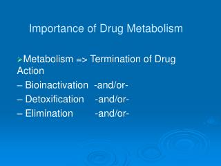 Metabolism => Termination of Drug Action – Bioinactivation  -and/or- – Detoxification    -and/or-