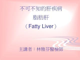 不可不知的肝疾病 脂肪肝 ( Fatty Liver ) 主講者:林雅芬醫檢師