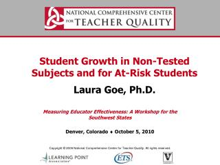 Student Growth in Non-Tested Subjects and for At-Risk Students Laura Goe, Ph.D.