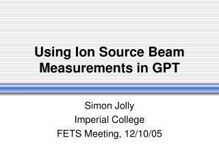 Using Ion Source Beam Measurements in GPT