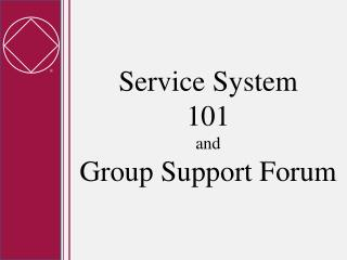 Service System  101 and Group Support Forum