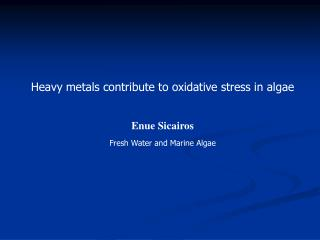 Heavy metals contribute to oxidative stress in algae Enue Sicairos Fresh Water and Marine Algae