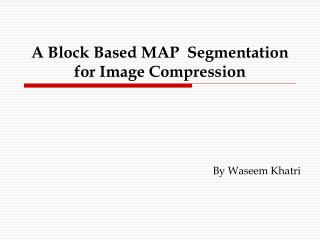 A Block Based MAP  Segmentation for Image Compression