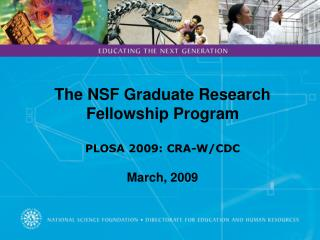The NSF Graduate Research Fellowship Program  PLOSA 2009: CRA-W/CDC March, 2009