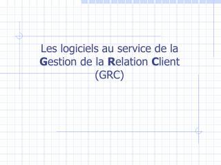Les logiciels au service de la  G estion de la  R elation  C lient (GRC)