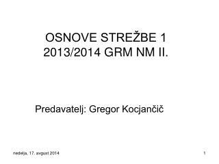 OSNOVE STREŽBE 1 2013/2014 GRM NM II.