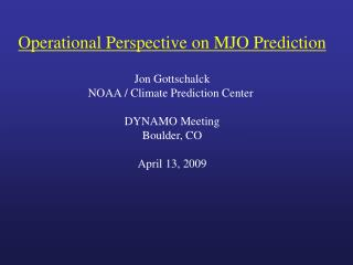 Operational Perspective on MJO Prediction Jon Gottschalck NOAA / Climate Prediction Center