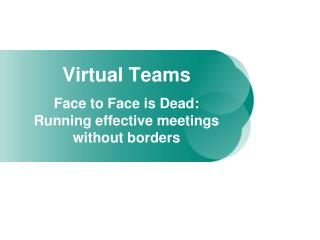Virtual Teams Face to Face is Dead:  Running effective meetings without borders