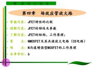 掌握内容: JFET 特性的比较 理解内容: JFET 的特性及参数 了解内容: JFET 的结构、工作原理; 重    点: NMOSFET 及其共源放大电路( CS 电路)