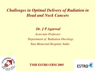 Challenges in Optimal Delivery of Radiation in Head and Neck Cancers Dr. J P Agarwal
