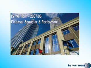 İŞ YATIRIM - 2007/06 Finansal Sonuçlar & Performans