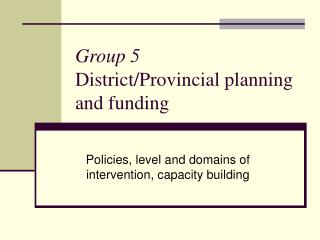 Group 5 District/Provincial planning and funding