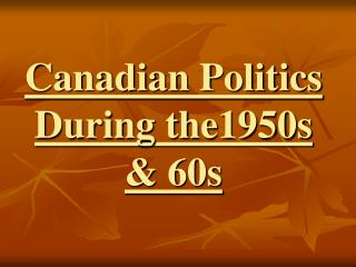 Canadian Politics During the1950s & 60s