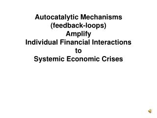 Autocatalytic Mechanisms (feedback-loops)  Amplify Individual Financial Interactions  to