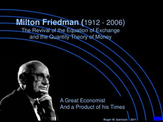 Milton Friedman 1912 - 2006 The Revival of the Equation of Exchange and the Quantity Theory of Money