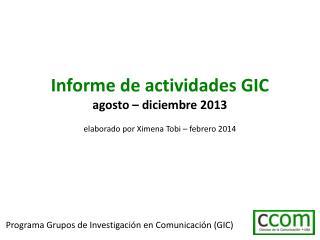 Informe de actividades GIC agosto – diciembre 2013 elaborado por Ximena Tobi – febrero 2014