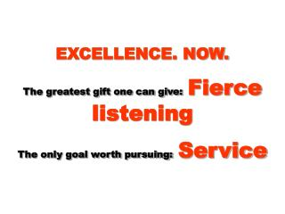 EXCELLENCE. NOW.  The greatest gift one can give: Fierce listening  The only goal worth pursuing: Service