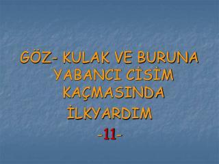 GÖZ- KULAK VE BURUNA YABANCI CİSİM KAÇMASINDA İLKYARDIM - 11 -