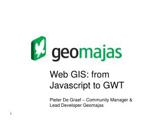 Web GIS: from Javascript to GWT Pieter De Graef � Community Manager & Lead Developer Geomajas