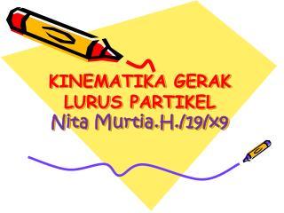 KINEMATIKA GERAK LURUS PARTIKEL Nita  Murtia.H ./19/x9