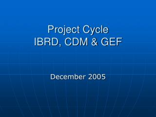 Project Cycle IBRD, CDM & GEF