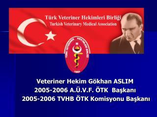 Veteriner Hekim Gökhan ASLIM 2005-2006 A.Ü.V.F. ÖTK  Başkanı  2005-2006 TVHB ÖTK Komisyonu Başkanı