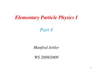 Elementary Particle Physics I Part 4 Manfred Jeitler WS 2008/2009