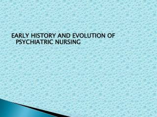 EARLY HISTORY AND EVOLUTION OF     PSYCHIATRIC NURSING