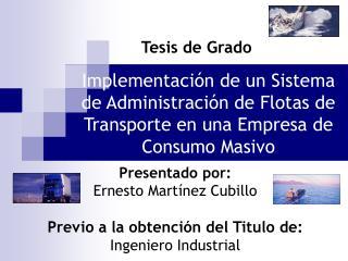 Presentado por: Ernesto Martínez Cubillo Previo a la obtención del Titulo de: Ingeniero Industrial