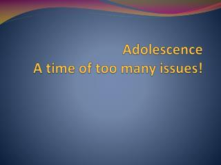 Adolescence  A time of too many issues!