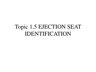 Topic 1.5 EJECTION SEAT IDENTIFICATION