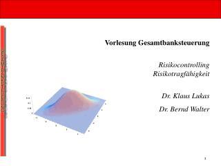 Vorlesung Gesamtbanksteuerung Risikocontrolling Risikotragfähigkeit Dr. Klaus Lukas