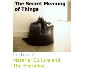 Lecture 2:  Material Culture and  The Everyday
